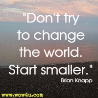 Don't try to change the world. Start smaller. Brian Knapp