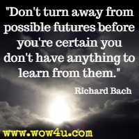 Don't turn away from possible futures before you're certain you don't have anything to learn from them. Richard Bach