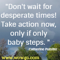 Don't wait for desperate times! Take action now, only if only baby steps.  Catherine Pulsifer