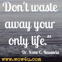 Don't waste away your only life. Dr. Irene C. Kassorla