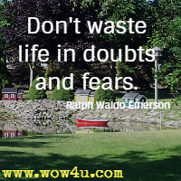Don't waste life in doubts and fears. Ralph Waldo Emerson