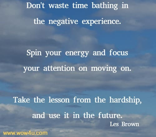 Don't waste time bathing in the negative experience.  Spin your energy and focus your attention on moving on.  Take the lesson from the hardship, and use it in the future. Les Brown