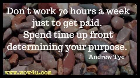 Don't work 70 hours a week just to get paid. Spend time up front determining your purpose. Andrew Tye