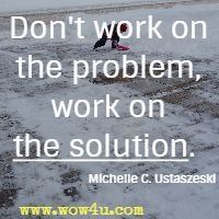 Don't work on the problem, work on the solution. Michelle C. Ustaszeski
