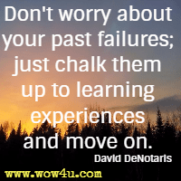 Don't worry about your past failures; just chalk them up to learning experiences and move on. David DeNotaris