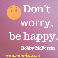 Don't worry, be happy. Bobby McFerrin