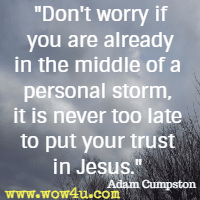 Don't worry if you are already in the middle of a personal storm, it is never too late to put your trust in Jesus. Adam Cumpston