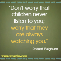 Don't worry that children never listen to you; worry that they are always watching you. Robert Fulghum