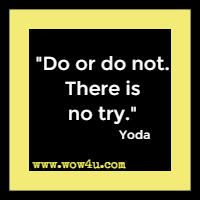 Do or do not. There is no try. Yoda