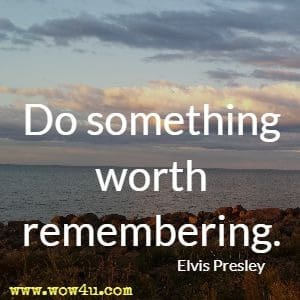 Do something worth remembering. Elvis Presley