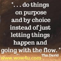 . . . do things on purpose  and by choice instead of just letting things happen and going with the flow. Tim David