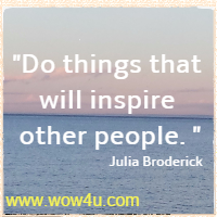 Do things that will inspire other people. Julia Broderick