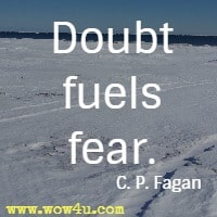 Doubt fuels fear. C. P. Fagan