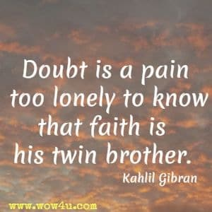 Doubt is a pain too lonely to know that faith is his twin brother. Kahlil Gibran
