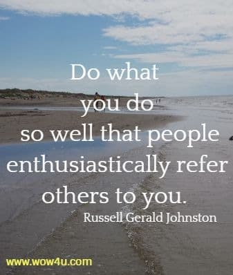 Do what you do so well that people enthusiastically refer others to you. Russell Gerald Johnston