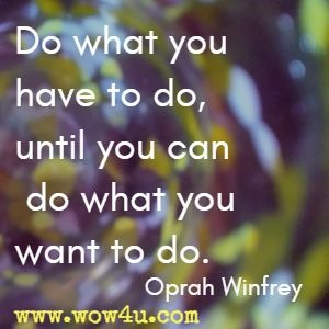 Do what you have to do, until you can do what you want to do. Oprah Winfrey