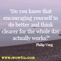 Do you know that encouraging yourself to do better and think clearer for the whole day actually works? Philip Vang