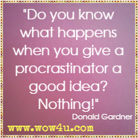 Do you know what happens when you give a procrastinator a good idea? Nothing! Donald Gardner