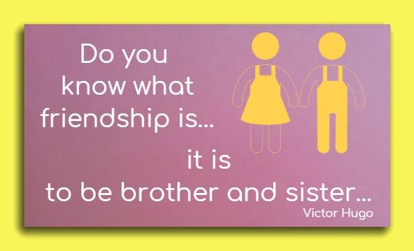 Do you know what friendship is… it is to be brother and sister...    Victor Hugo