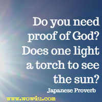 Do you need proof of God? Does one light a torch to see the sun? Japanese Proverb