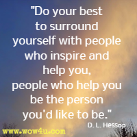 Do your best to surround yourself with people who inspire and help you,  people who help you be the person you'd like to be. D. L. Hessop