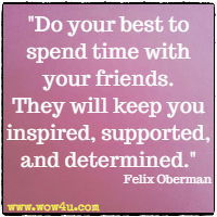 Do your best to spend time with your friends. They will keep you inspired, supported, and determined. Felix Oberman