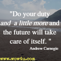 Do your duty and a little more and the future will take care of itself.  Andrew Carnegie