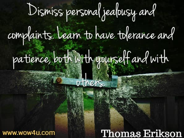 Dismiss personal jealousy and complaints. Learn to have tolerance and patience, both with yourself and with others. Thomas Erikson, Surrounded By Idiots