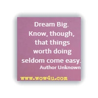 Dream Big. Know, though, that things worth doing seldom come easy. Author Unknown