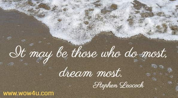 It may be those who do most, dream most.   Stephen Leacock