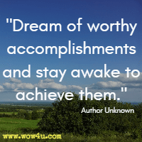 Dream of worthy accomplishments and stay awake to achieve them. Author Unknown
