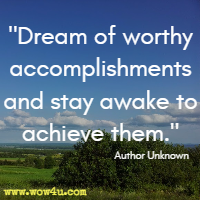 Dream of worthy accomplishments and stay awake to achieve them.
