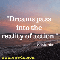 Dreams pass into the reality of action. Anais Nin