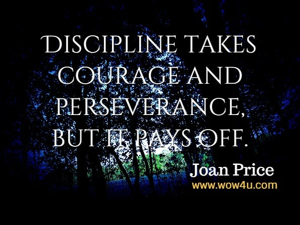 Discipline takes courage and perseverance, but it pays off. Joan Price, Climbing the Spiritual Ladder