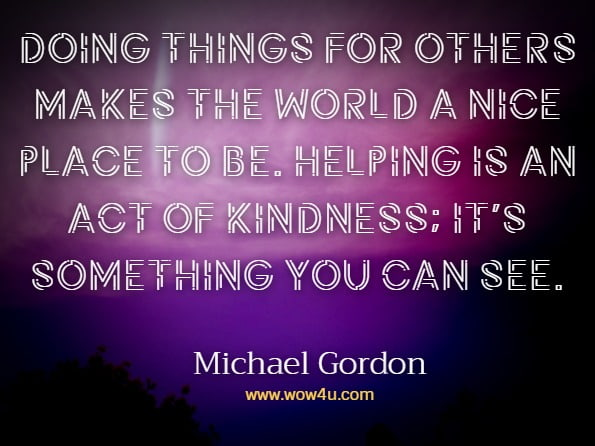 Doing things for others makes the world a nice place to be. Helping is an act of kindness; it's something you can see.Michael Gordon, You are Kind