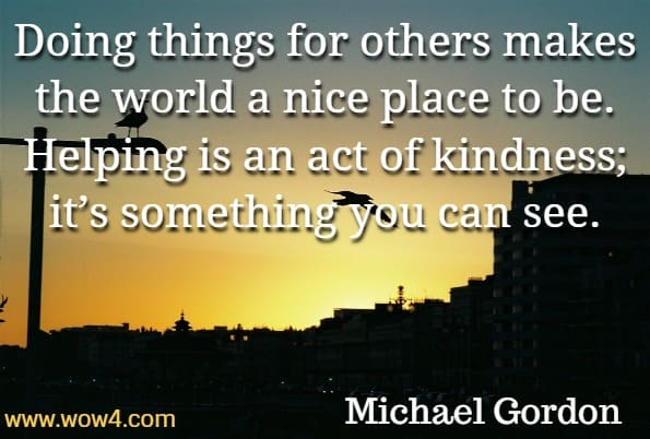 Doing things for others makes the world a nice place to be. Helping is an act of kindness; it's something you can see. Michael Gordon, You are Kind