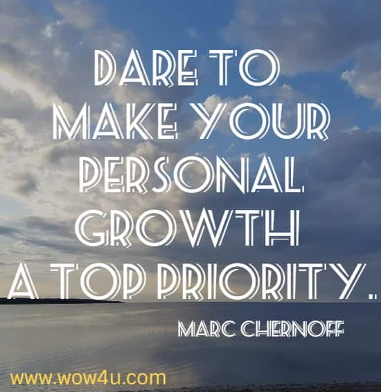 Dare to make your personal growth a top priority.  Marc Chernoff