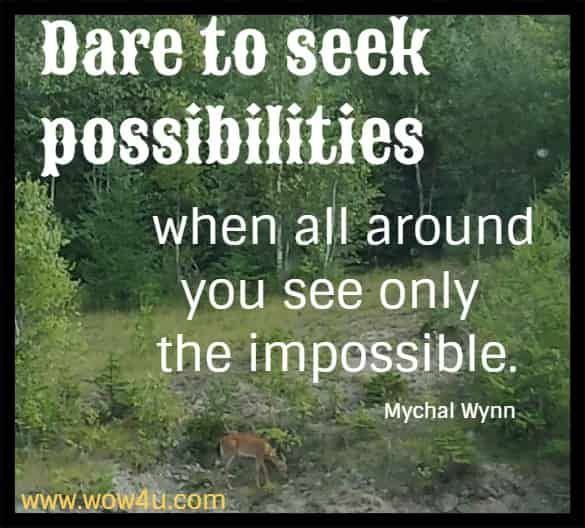 Dare to seek possibilities when all around you see only the impossible. Mychal Wynn