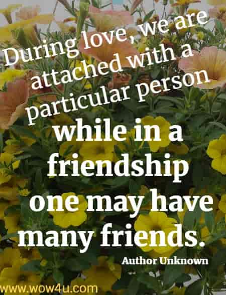 During love, we are attached with a particular person,  while in a friendship one may have many friends.  Author Unknown