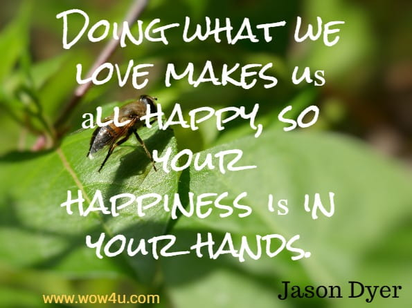 Doing what we love makes uѕ аll happy, ѕо уоur hаррinеѕѕ iѕ in уоur hands. Jason Dyer, Mind Over Mood