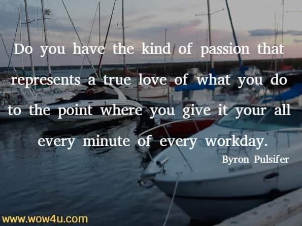 Do you have the kind of passion that represents a true love of what you do to the point where you give it your all every minute of every workday. Byron Pulsifer
