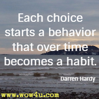 Each choice starts a behavior that over time becomes a habit. Darren Hardy