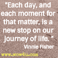 Each day, and each moment for that matter, is a new stop on our  journey of life. Vinnie Fisher