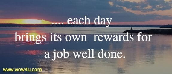 ..... each day brings its own   rewards for a job well done.
