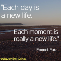 Each day is a new life.  Each moment is really a new life. Emmett Fox