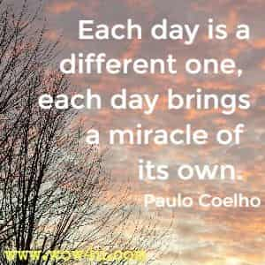 Each day is a different one, each day brings a miracle of its own. Paulo Coelho