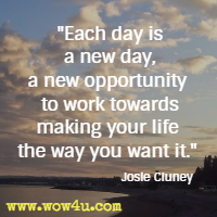 Each day is a new day, a new opportunity to work towards making your life the way you want it. Josie Cluney
