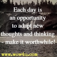 Each day is an opportunity to adapt new thoughts and thinking - make it worthwhile!