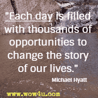 Each day is filled with thousands of opportunities to change the story of our lives. Michael Hyatt