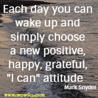 Each day you can wake up and simply choose a new positive, happy, grateful, I can attitude   Mark Snyder